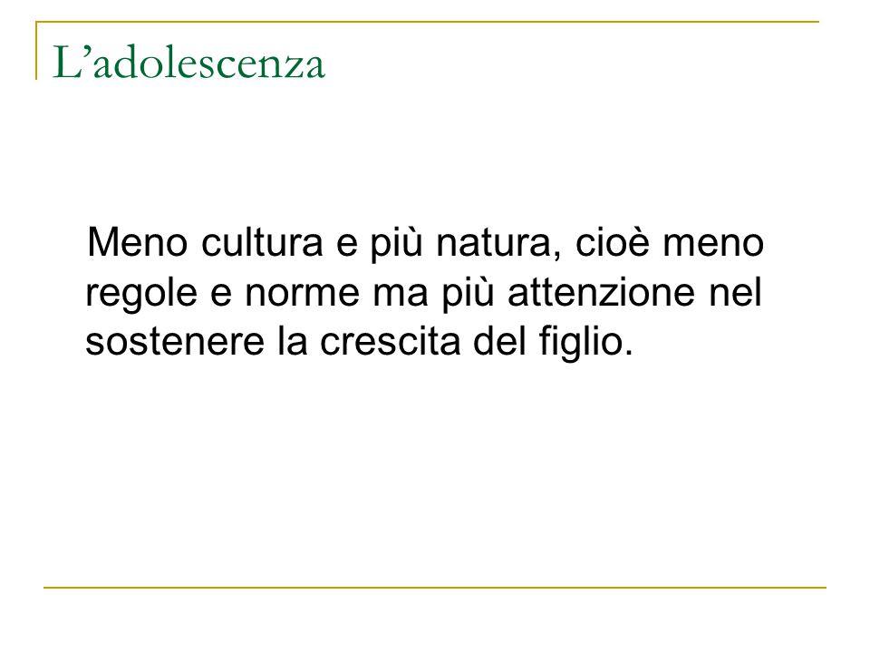 Ladolescenza Meno cultura e più natura, cioè meno regole e norme ma più attenzione nel sostenere la crescita del figlio.