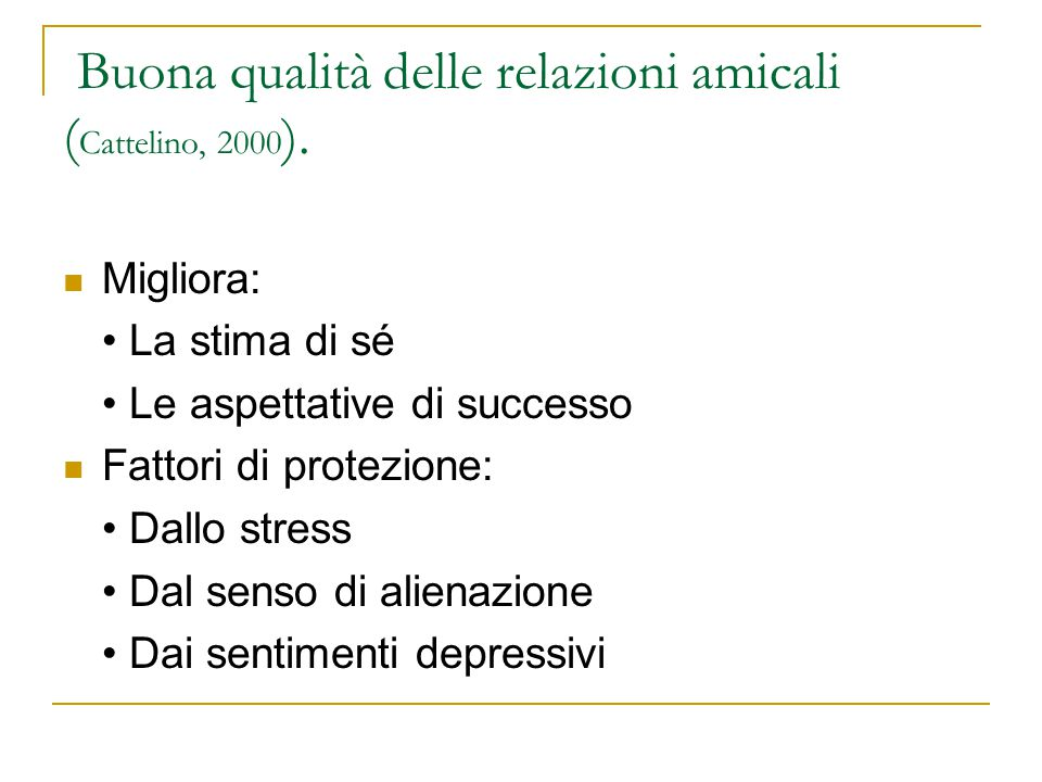 Buona qualità delle relazioni amicali ( Cattelino, 2000 ). Migliora: La stima di sé Le aspettative di successo Fattori di protezione: Dallo stress Dal
