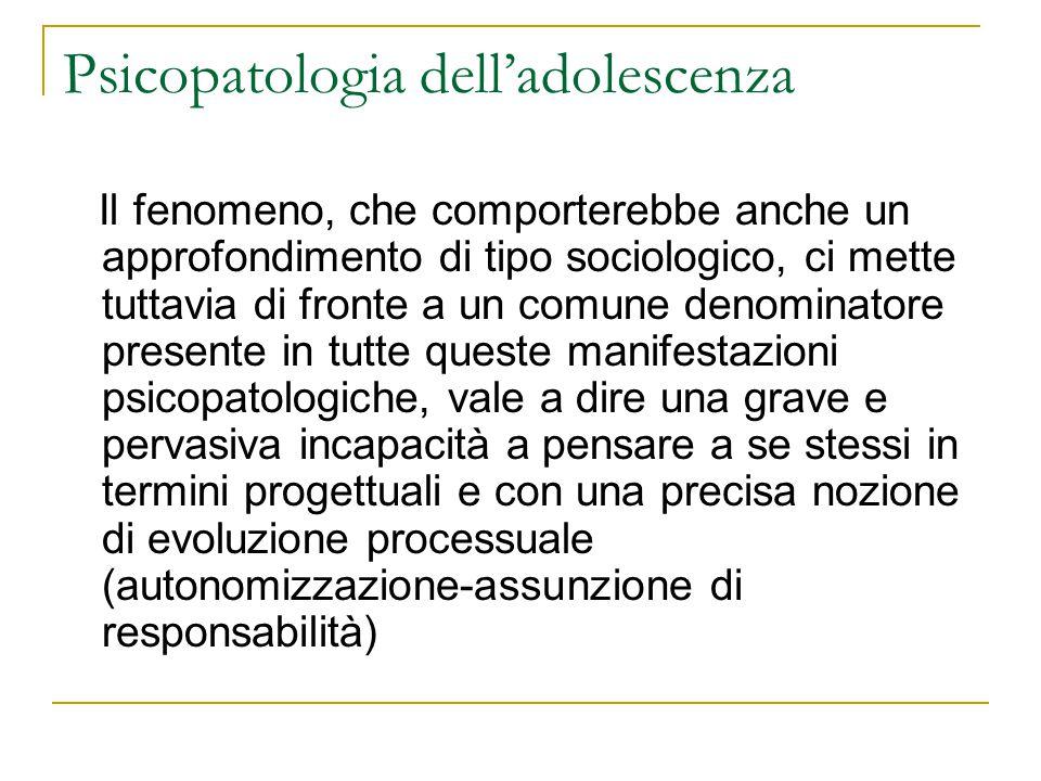 Psicopatologia delladolescenza Il fenomeno, che comporterebbe anche un approfondimento di tipo sociologico, ci mette tuttavia di fronte a un comune de