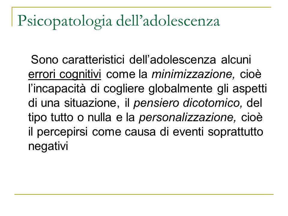 Psicopatologia delladolescenza Sono caratteristici delladolescenza alcuni errori cognitivi come la minimizzazione, cioè lincapacità di cogliere global
