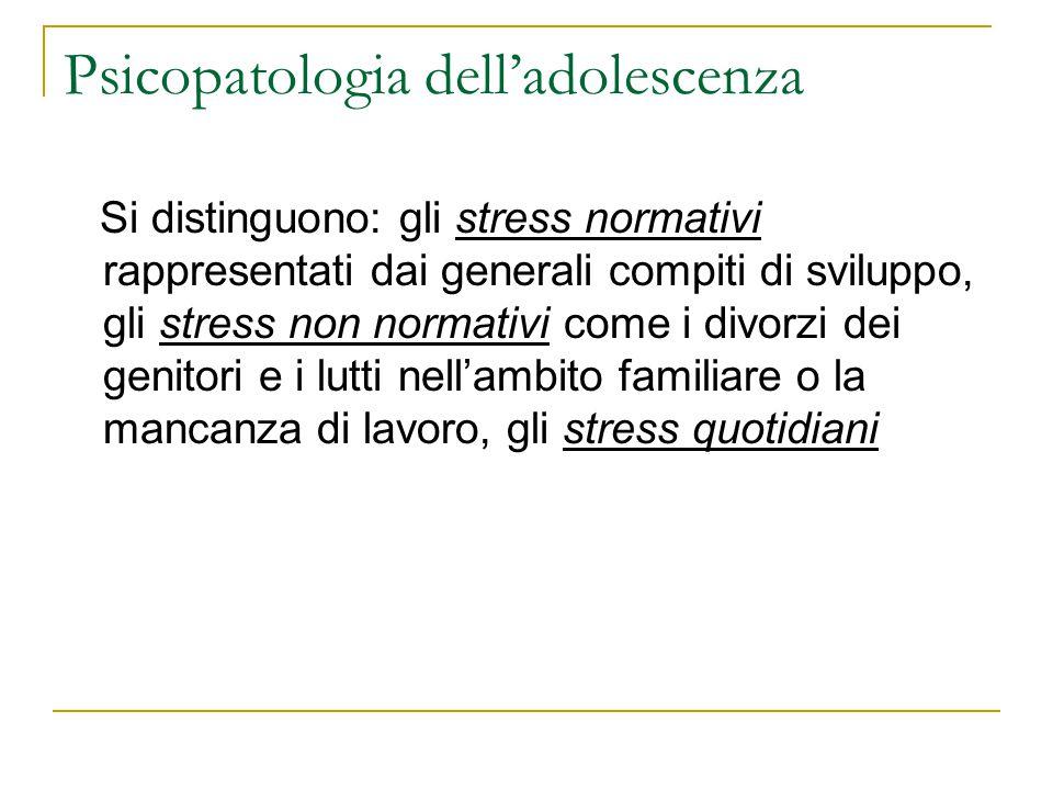Psicopatologia delladolescenza Si distinguono: gli stress normativi rappresentati dai generali compiti di sviluppo, gli stress non normativi come i di