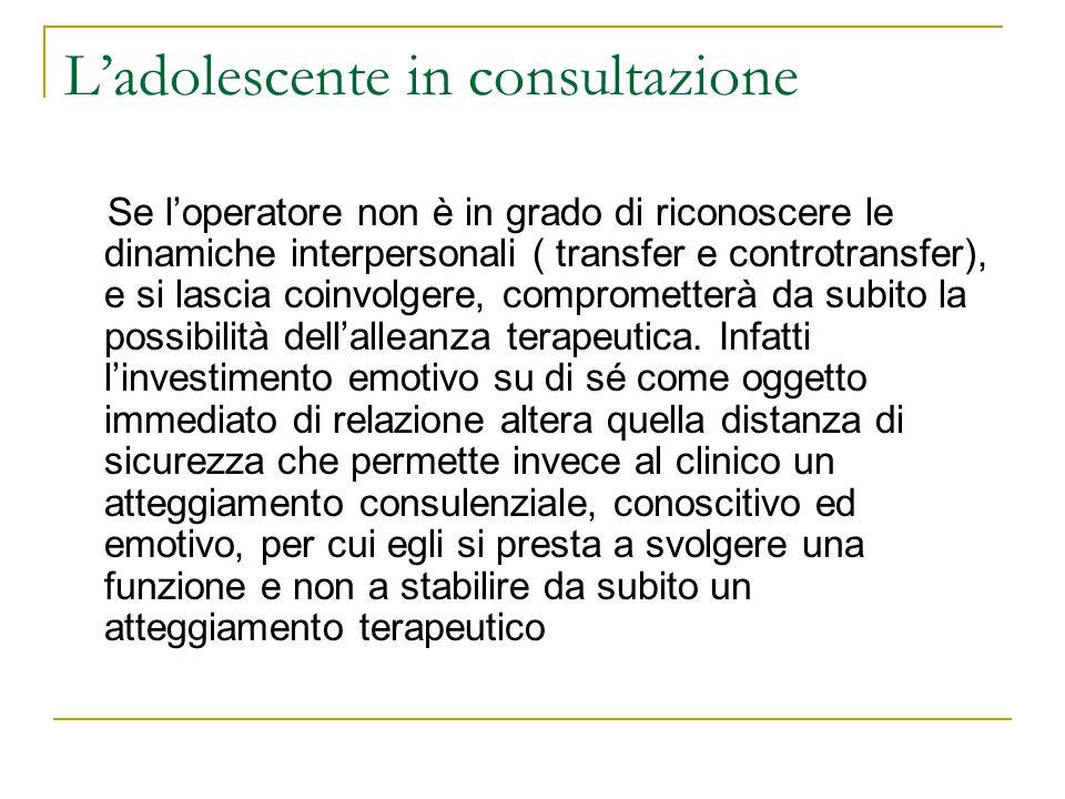 Ladolescente in consultazione Se loperatore non è in grado di riconoscere le dinamiche interpersonali ( transfer e controtransfer), e si lascia coinvo
