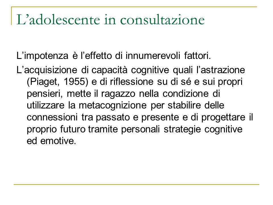 Ladolescente in consultazione Limpotenza è leffetto di innumerevoli fattori. Lacquisizione di capacità cognitive quali lastrazione (Piaget, 1955) e di
