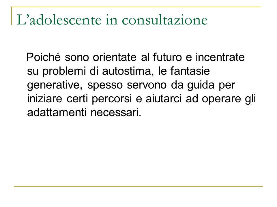 Ladolescente in consultazione Poiché sono orientate al futuro e incentrate su problemi di autostima, le fantasie generative, spesso servono da guida p