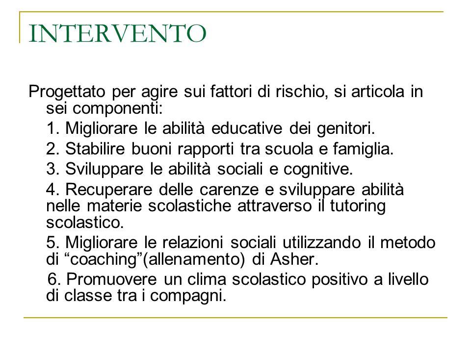INTERVENTO Progettato per agire sui fattori di rischio, si articola in sei componenti: 1. Migliorare le abilità educative dei genitori. 2. Stabilire b