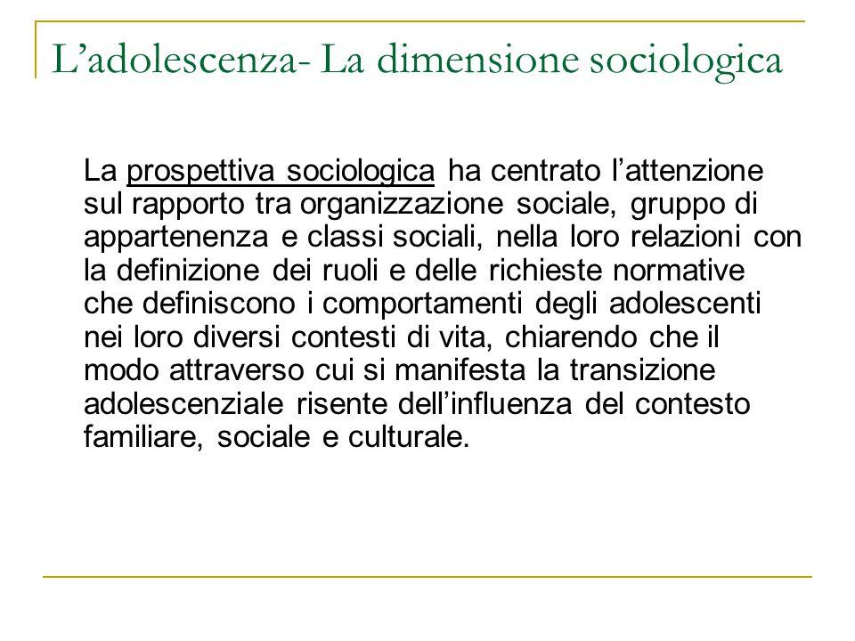 Ladolescenza- La dimensione sociologica La prospettiva sociologica ha centrato lattenzione sul rapporto tra organizzazione sociale, gruppo di apparten
