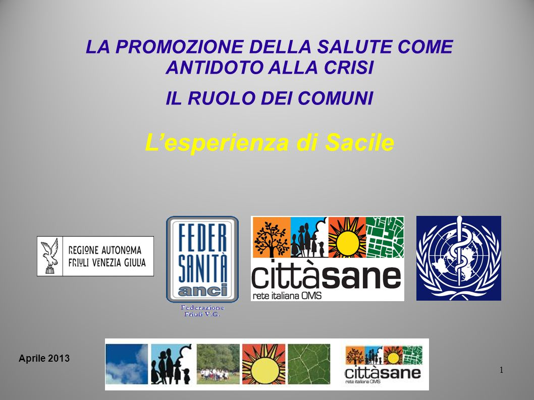Aprile 2013 1 LA PROMOZIONE DELLA SALUTE COME ANTIDOTO ALLA CRISI IL RUOLO DEI COMUNI Lesperienza di Sacile