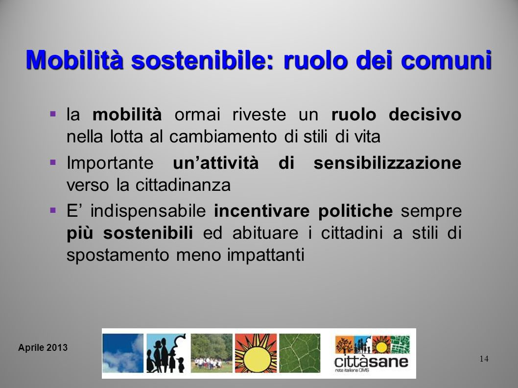 14 Aprile 2013 Mobilità sostenibile: ruolo dei comuni la mobilità ormai riveste un ruolo decisivo nella lotta al cambiamento di stili di vita Importan
