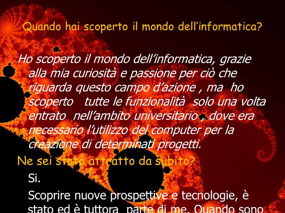 Quando hai scoperto il mondo dellinformatica? Ho scoperto il mondo dellinformatica, grazie alla mia curiosità e passione per ciò che riguarda questo c