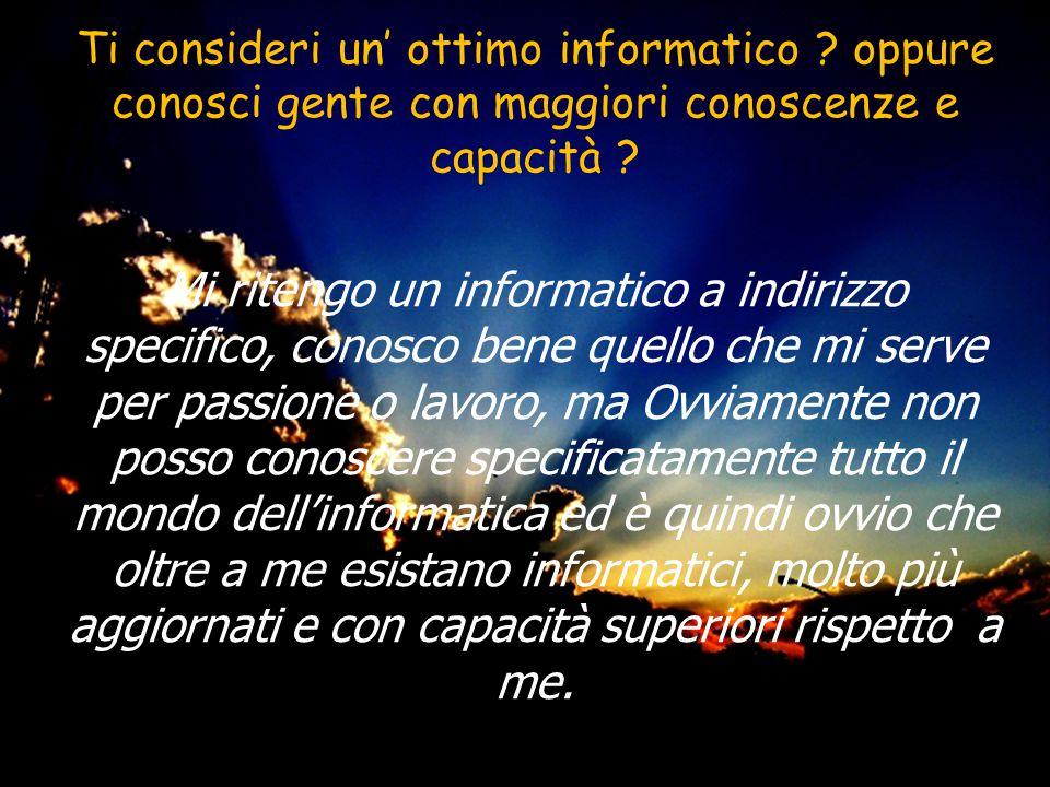 Ti consideri un ottimo informatico ? oppure conosci gente con maggiori conoscenze e capacità ? Mi ritengo un informatico a indirizzo specifico, conosc