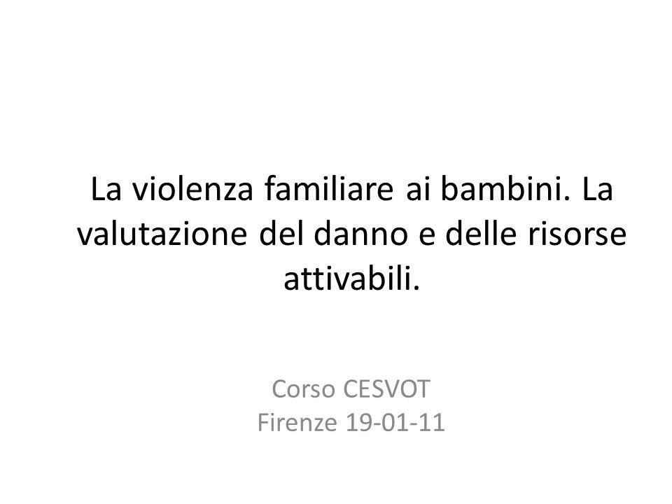 La violenza familiare ai bambini. La valutazione del danno e delle risorse attivabili. Corso CESVOT Firenze 19-01-11