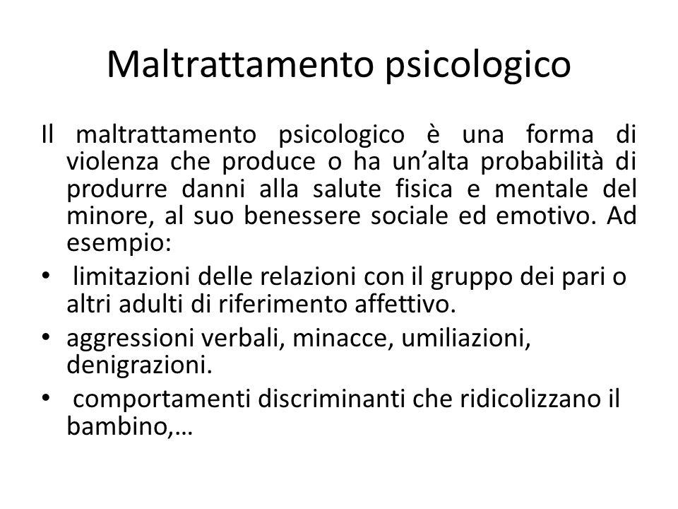 Maltrattamento psicologico Il maltrattamento psicologico è una forma di violenza che produce o ha unalta probabilità di produrre danni alla salute fisica e mentale del minore, al suo benessere sociale ed emotivo.