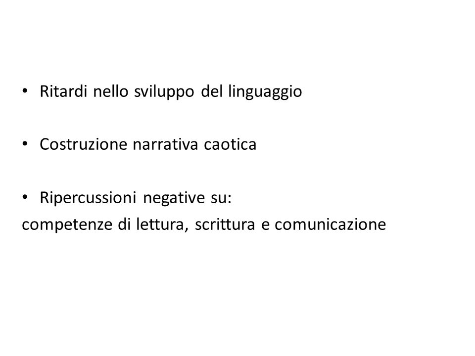 Ritardi nello sviluppo del linguaggio Costruzione narrativa caotica Ripercussioni negative su: competenze di lettura, scrittura e comunicazione
