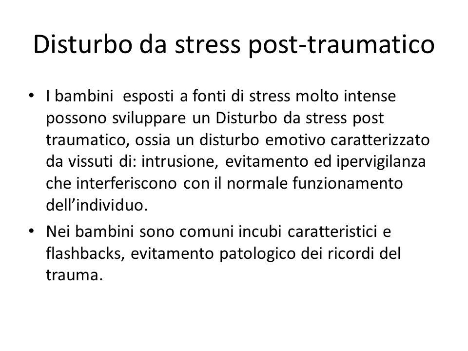 Disturbo da stress post-traumatico I bambini esposti a fonti di stress molto intense possono sviluppare un Disturbo da stress post traumatico, ossia un disturbo emotivo caratterizzato da vissuti di: intrusione, evitamento ed ipervigilanza che interferiscono con il normale funzionamento dellindividuo.