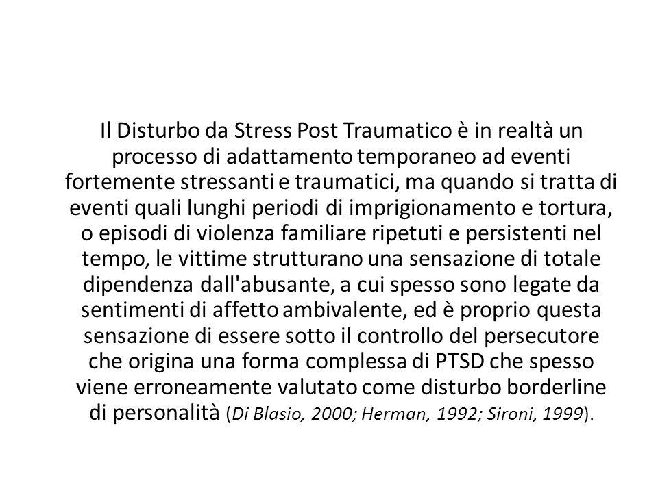 Il Disturbo da Stress Post Traumatico è in realtà un processo di adattamento temporaneo ad eventi fortemente stressanti e traumatici, ma quando si tratta di eventi quali lunghi periodi di imprigionamento e tortura, o episodi di violenza familiare ripetuti e persistenti nel tempo, le vittime strutturano una sensazione di totale dipendenza dall abusante, a cui spesso sono legate da sentimenti di affetto ambivalente, ed è proprio questa sensazione di essere sotto il controllo del persecutore che origina una forma complessa di PTSD che spesso viene erroneamente valutato come disturbo borderline di personalità (Di Blasio, 2000; Herman, 1992; Sironi, 1999).