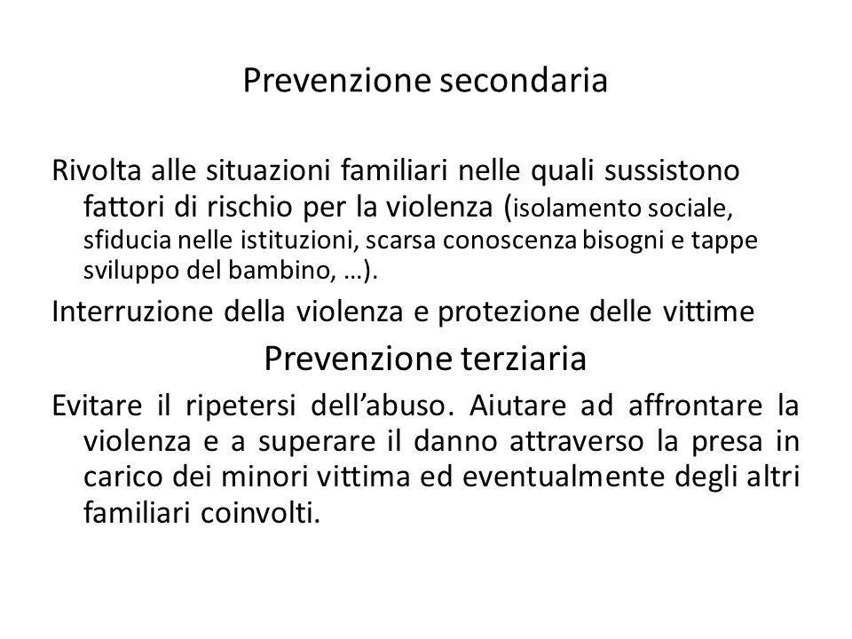 Prevenzione secondaria Rivolta alle situazioni familiari nelle quali sussistono fattori di rischio per la violenza ( isolamento sociale, sfiducia nelle istituzioni, scarsa conoscenza bisogni e tappe sviluppo del bambino, …).