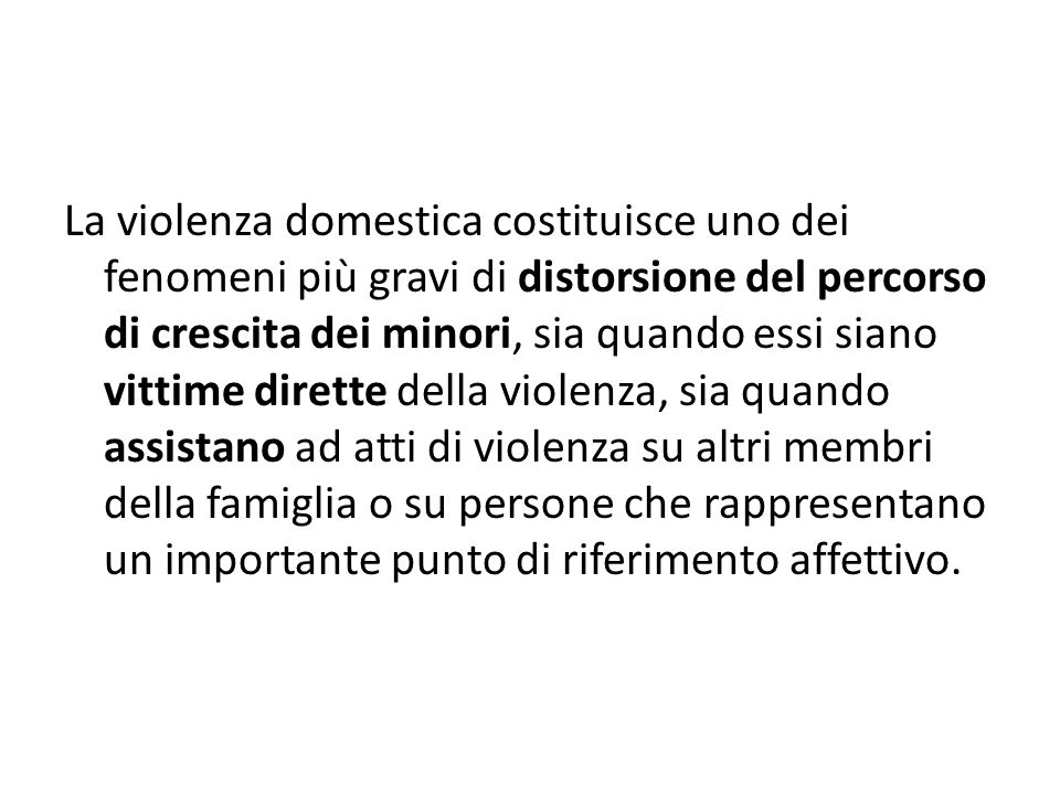 La violenza domestica costituisce uno dei fenomeni più gravi di distorsione del percorso di crescita dei minori, sia quando essi siano vittime dirette