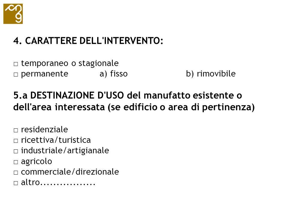 4. CARATTERE DELL'INTERVENTO: temporaneo o stagionale permanente a) fissob) rimovibile 5.a DESTINAZIONE D'USO del manufatto esistente o dell'area inte