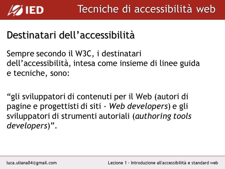 luca.uliana84@gmail.com Tecniche di accessibilità web Lezione 1 - Introduzione all accessibilità e standard web Destinatari dellaccessibilità Sempre secondo il W3C, i destinatari dellaccessibilità, intesa come insieme di linee guida e tecniche, sono: gli sviluppatori di contenuti per il Web (autori di pagine e progettisti di siti - Web developers) e gli sviluppatori di strumenti autoriali (authoring tools developers).