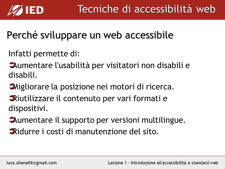 luca.uliana84@gmail.com Tecniche di accessibilità web Lezione 1 - Introduzione all accessibilità e standard web Perché sviluppare un web accessibile Infatti permette di: Aumentare l usabilità per visitatori non disabili e disabili.