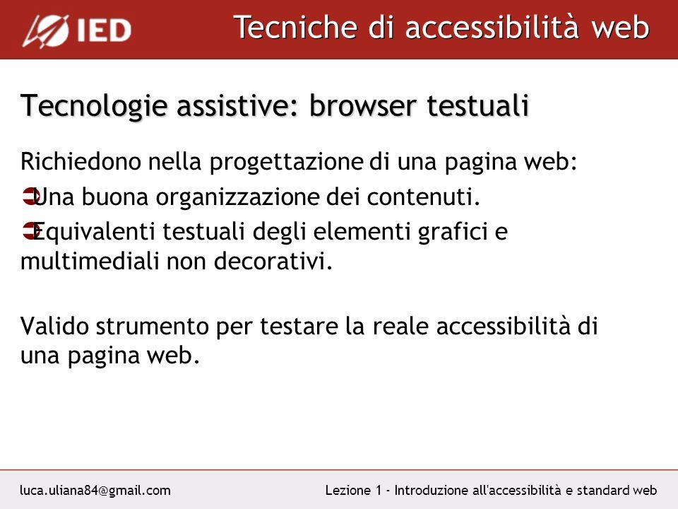 luca.uliana84@gmail.com Tecniche di accessibilità web Lezione 1 - Introduzione all accessibilità e standard web Tecnologie assistive: browser testuali Richiedono nella progettazione di una pagina web: Una buona organizzazione dei contenuti.