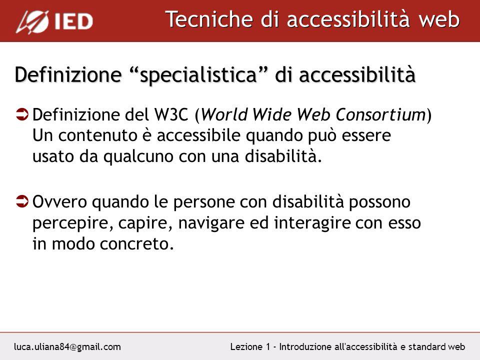 luca.uliana84@gmail.com Tecniche di accessibilità web Lezione 1 - Introduzione all accessibilità e standard web Definizione specialistica di accessibilità Definizione del W3C (World Wide Web Consortium) Un contenuto è accessibile quando può essere usato da qualcuno con una disabilità.