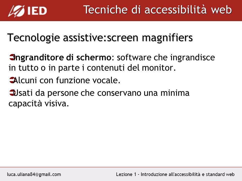 luca.uliana84@gmail.com Tecniche di accessibilità web Lezione 1 - Introduzione all accessibilità e standard web Tecnologie assistive:screen magnifiers ingranditore di schermo: software che ingrandisce in tutto o in parte i contenuti del monitor.