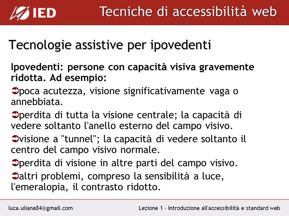 luca.uliana84@gmail.com Tecniche di accessibilità web Lezione 1 - Introduzione all accessibilità e standard web Tecnologie assistive per ipovedenti Ipovedenti: persone con capacit à visiva gravemente ridotta.