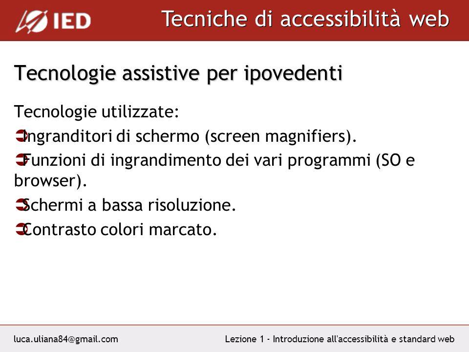 luca.uliana84@gmail.com Tecniche di accessibilità web Lezione 1 - Introduzione all accessibilità e standard web Tecnologie assistive per ipovedenti Tecnologie utilizzate: Ingranditori di schermo (screen magnifiers).