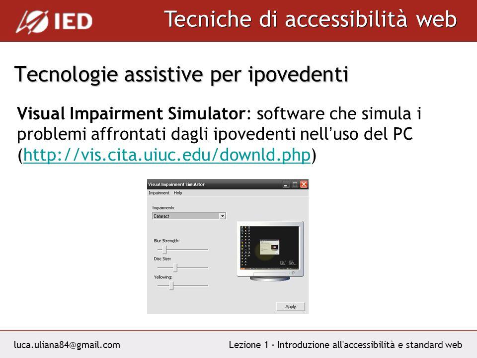 luca.uliana84@gmail.com Tecniche di accessibilità web Lezione 1 - Introduzione all accessibilità e standard web Tecnologie assistive per ipovedenti Visual Impairment Simulator: software che simula i problemi affrontati dagli ipovedenti nell uso del PC (http://vis.cita.uiuc.edu/downld.php)http://vis.cita.uiuc.edu/downld.php