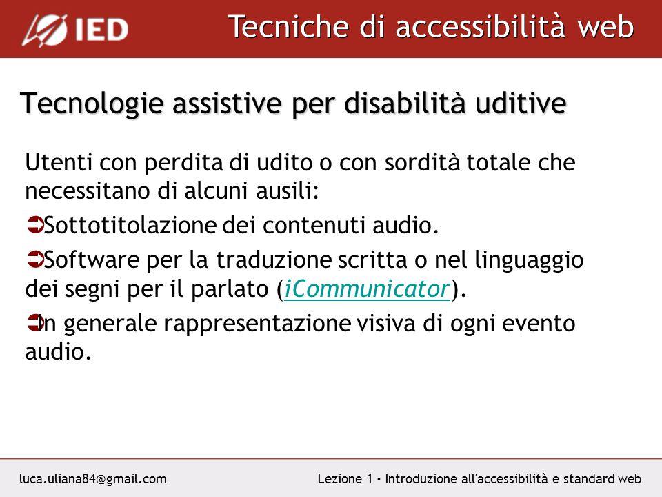 luca.uliana84@gmail.com Tecniche di accessibilità web Lezione 1 - Introduzione all accessibilità e standard web Tecnologie assistive per disabilit à uditive Utenti con perdita di udito o con sordit à totale che necessitano di alcuni ausili: Sottotitolazione dei contenuti audio.