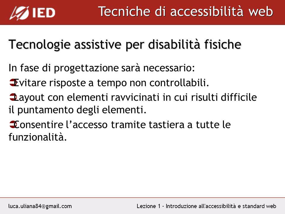 luca.uliana84@gmail.com Tecniche di accessibilità web Lezione 1 - Introduzione all accessibilità e standard web Tecnologie assistive per disabilità fisiche In fase di progettazione sarà necessario: Evitare risposte a tempo non controllabili.