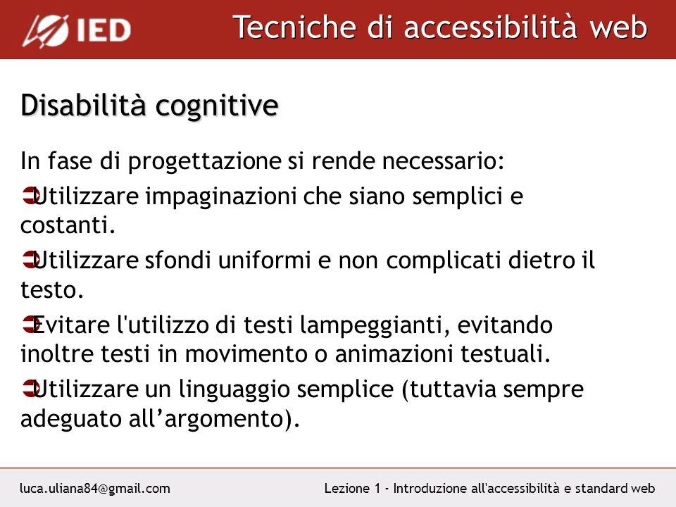 luca.uliana84@gmail.com Tecniche di accessibilità web Lezione 1 - Introduzione all accessibilità e standard web Disabilit à cognitive In fase di progettazione si rende necessario: Utilizzare impaginazioni che siano semplici e costanti.