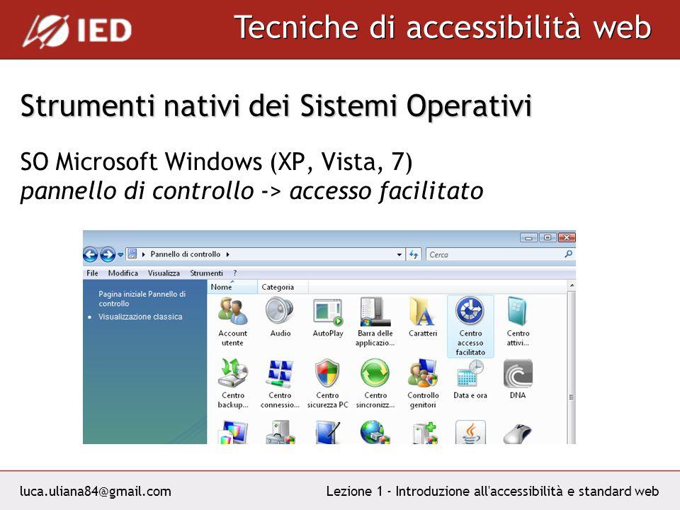 luca.uliana84@gmail.com Tecniche di accessibilità web Lezione 1 - Introduzione all accessibilità e standard web Strumenti nativi dei Sistemi Operativi SO Microsoft Windows (XP, Vista, 7) pannello di controllo -> accesso facilitato