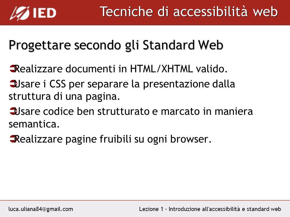 luca.uliana84@gmail.com Tecniche di accessibilità web Lezione 1 - Introduzione all accessibilità e standard web Progettare secondo gli Standard Web Realizzare documenti in HTML/XHTML valido.