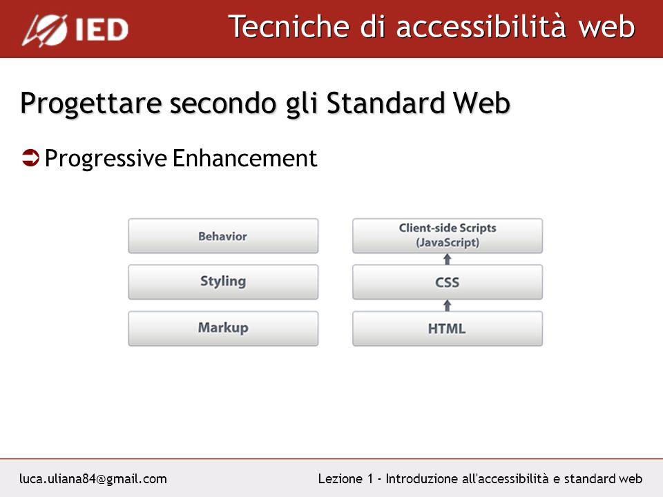 luca.uliana84@gmail.com Tecniche di accessibilità web Lezione 1 - Introduzione all accessibilità e standard web Progettare secondo gli Standard Web Progressive Enhancement
