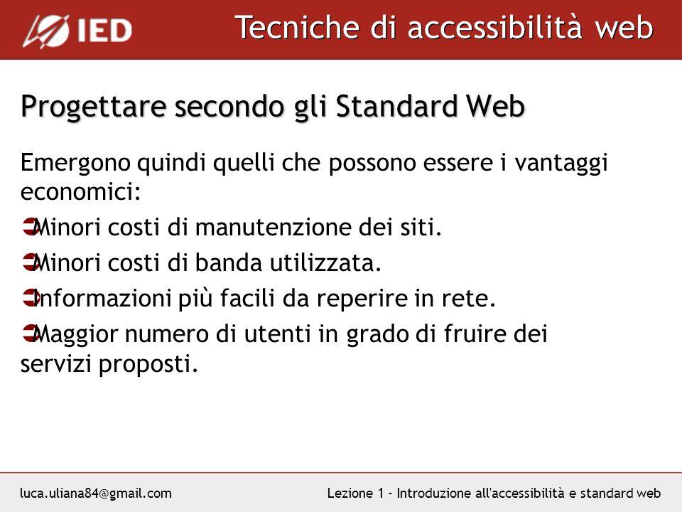 luca.uliana84@gmail.com Tecniche di accessibilità web Lezione 1 - Introduzione all accessibilità e standard web Progettare secondo gli Standard Web Emergono quindi quelli che possono essere i vantaggi economici: Minori costi di manutenzione dei siti.