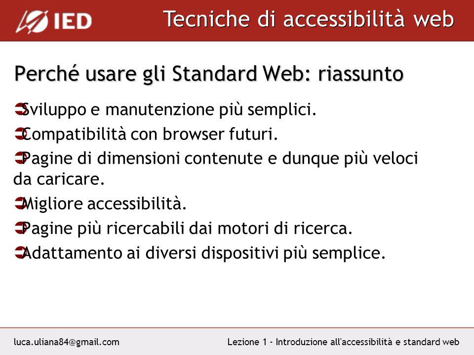 luca.uliana84@gmail.com Tecniche di accessibilità web Lezione 1 - Introduzione all accessibilità e standard web Perché usare gli Standard Web: riassunto Sviluppo e manutenzione più semplici.
