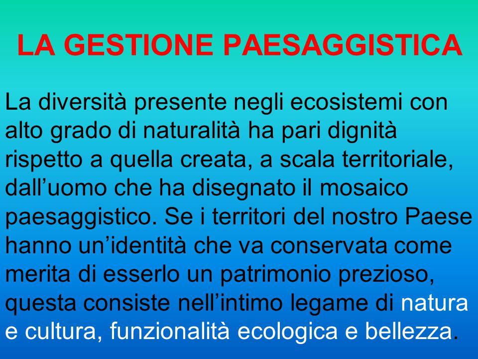 LA GESTIONE PAESAGGISTICA La diversità presente negli ecosistemi con alto grado di naturalità ha pari dignità rispetto a quella creata, a scala territ