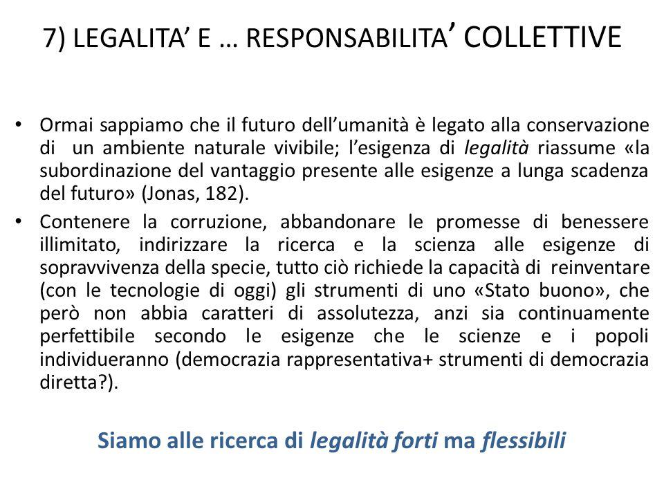 7) LEGALITA E … RESPONSABILITA COLLETTIVE Ormai sappiamo che il futuro dellumanità è legato alla conservazione di un ambiente naturale vivibile; lesigenza di legalità riassume «la subordinazione del vantaggio presente alle esigenze a lunga scadenza del futuro» (Jonas, 182).