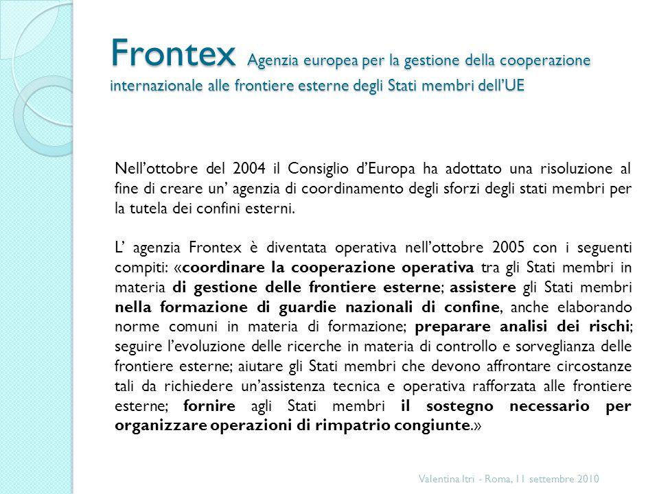 Frontex Agenzia europea per la gestione della cooperazione internazionale alle frontiere esterne degli Stati membri dellUE Valentina Itri - Roma, 11 settembre 2010 Nellottobre del 2004 il Consiglio dEuropa ha adottato una risoluzione al fine di creare un agenzia di coordinamento degli sforzi degli stati membri per la tutela dei confini esterni.