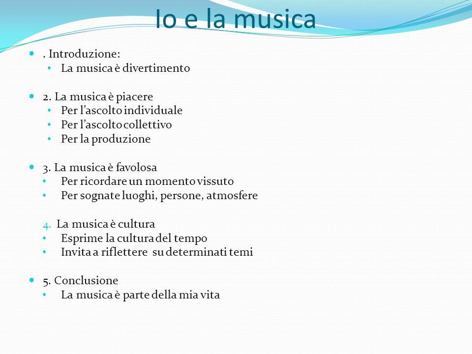 Io e la musica. Introduzione: La musica è divertimento 2. La musica è piacere Per lascolto individuale Per lascolto collettivo Per la produzione 3. La