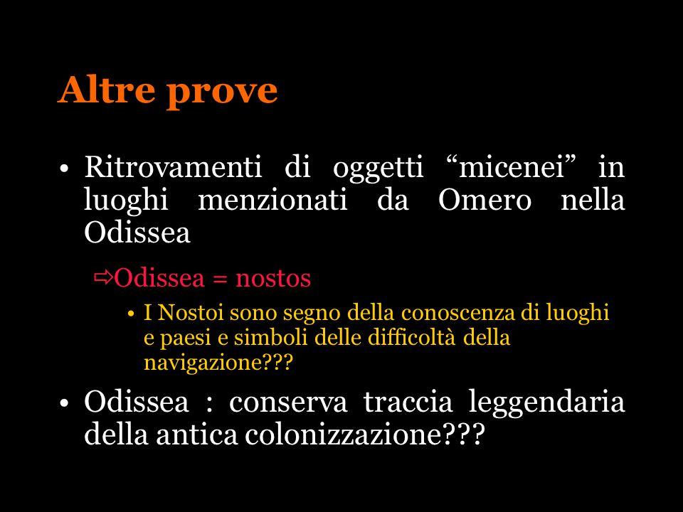 Altre prove Ritrovamenti di oggetti micenei in luoghi menzionati da Omero nella Odissea Odissea = nostos I Nostoi sono segno della conoscenza di luogh