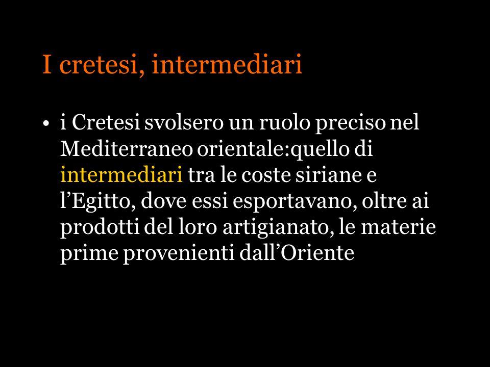 I cretesi, intermediari i Cretesi svolsero un ruolo preciso nel Mediterraneo orientale:quello di intermediari tra le coste siriane e lEgitto, dove ess