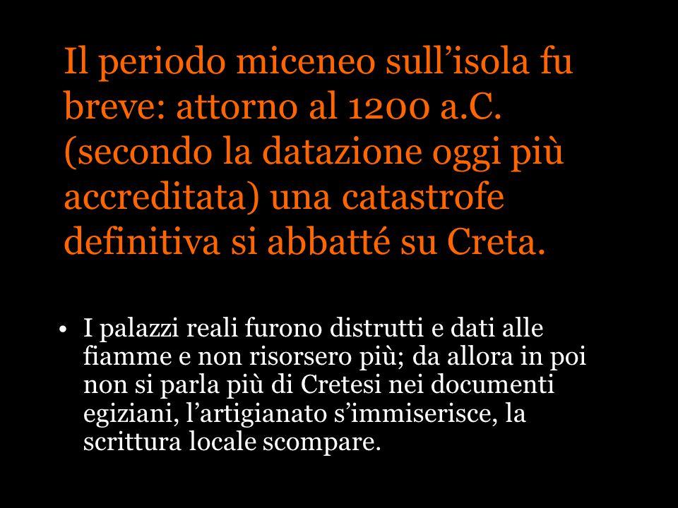 Il periodo miceneo sullisola fu breve: attorno al 1200 a.C. (secondo la datazione oggi più accreditata) una catastrofe definitiva si abbatté su Creta.