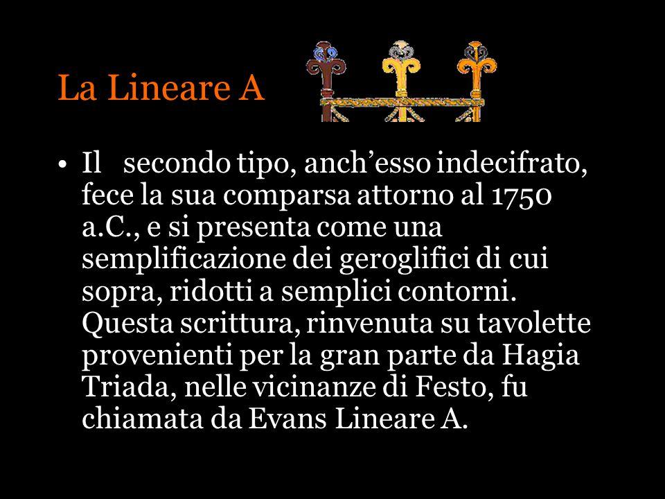 La Lineare A Ilsecondo tipo, anchesso indecifrato, fece la sua comparsa attorno al 1750 a.C., e si presenta come una semplificazione dei geroglifici d