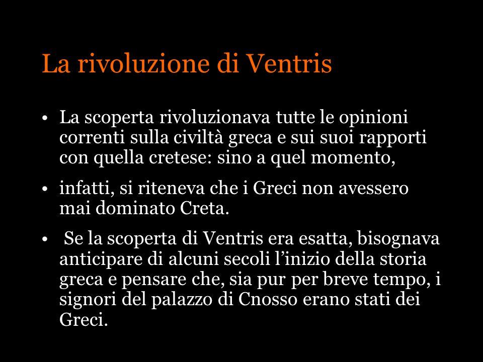La rivoluzione di Ventris La scoperta rivoluzionava tutte le opinioni correnti sulla civiltà greca e sui suoi rapporti con quella cretese: sino a quel