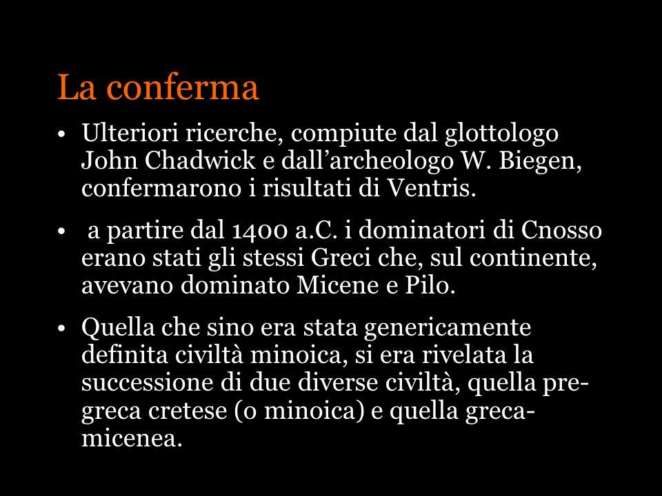 La conferma Ulteriori ricerche, compiute dal glottologo John Chadwick e dallarcheologo W. Biegen, confermarono i risultati di Ventris. a partire dal 1