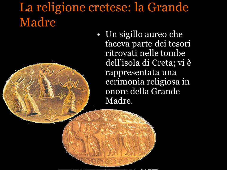 La religione cretese: la Grande Madre Un sigillo aureo che faceva parte dei tesori ritrovati nelle tombe dellisola di Creta; vi è rappresentata una ce