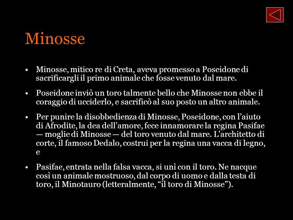 Minosse Minosse, mitico re di Creta, aveva promesso a Poseidone di sacrificargli il primo animale che fosse venuto dal mare. Poseidone inviò un toro t